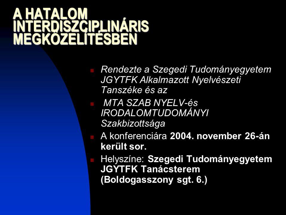 A HATALOM INTERDISZCIPLINÁRIS MEGKÖZELÍTÉSBEN Rendezte a Szegedi Tudományegyetem JGYTFK Alkalmazott Nyelvészeti Tanszéke és az MTA SZAB NYELV-és IRODALOMTUDOMÁNYI Szakbizottsága A konferenciára 2004.