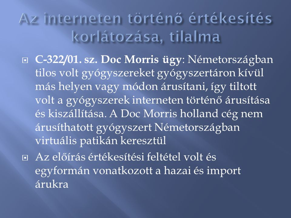  C-322/01. sz. Doc Morris ügy : Németországban tilos volt gyógyszereket gyógyszertáron kívül más helyen vagy módon árusítani, így tiltott volt a gyóg