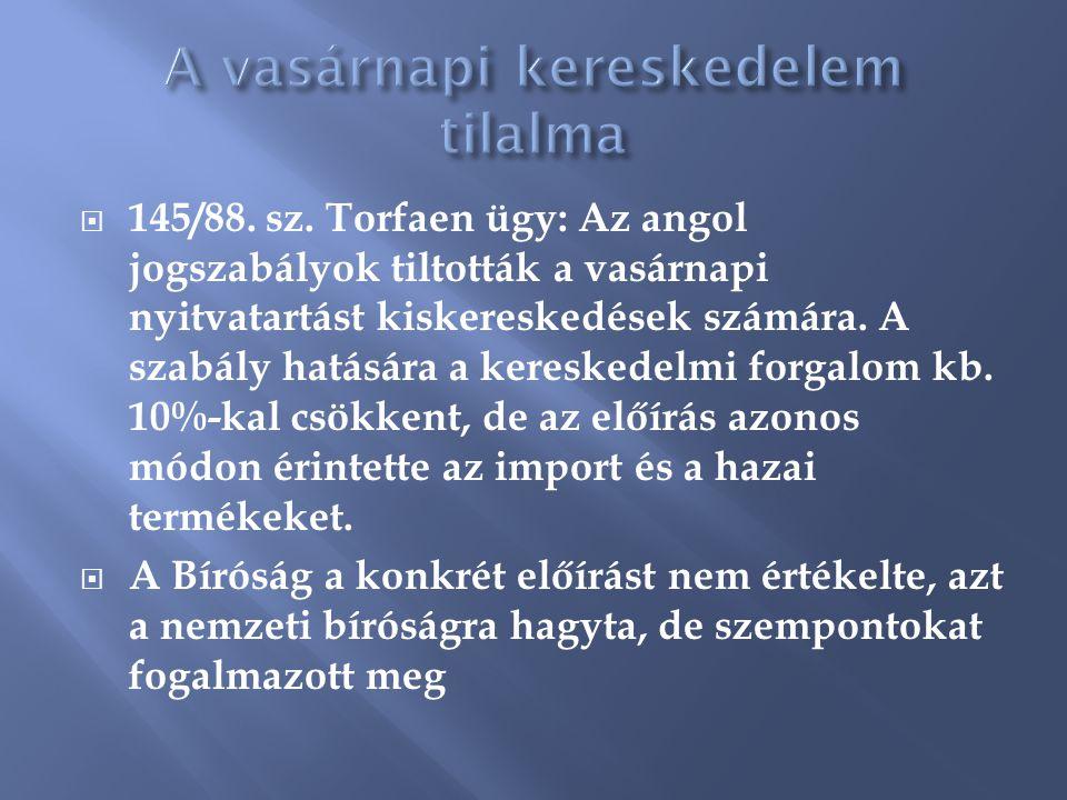  145/88. sz. Torfaen ügy: Az angol jogszabályok tiltották a vasárnapi nyitvatartást kiskereskedések számára. A szabály hatására a kereskedelmi forgal