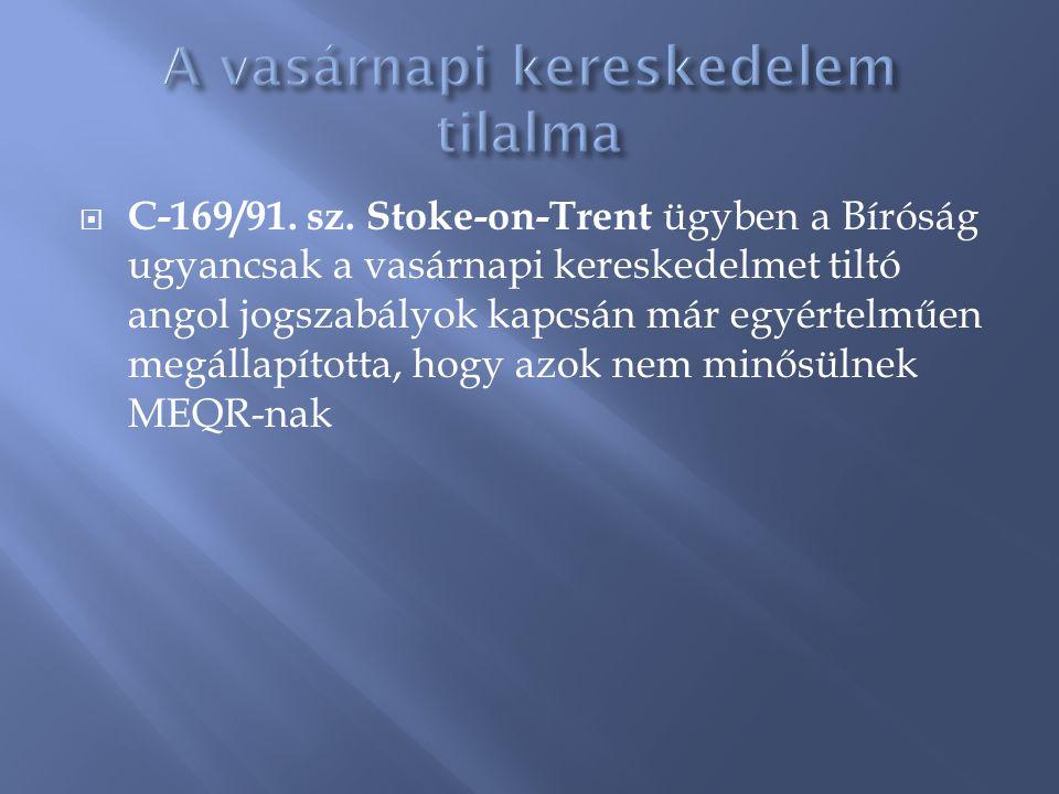  C-169/91. sz. Stoke-on-Trent ügyben a Bíróság ugyancsak a vasárnapi kereskedelmet tiltó angol jogszabályok kapcsán már egyértelműen megállapította,
