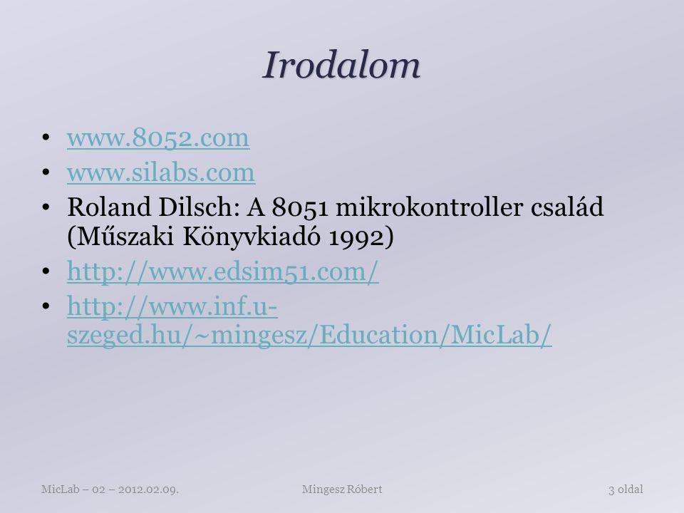 Irodalom www.8052.com www.silabs.com Roland Dilsch: A 8051 mikrokontroller család (Műszaki Könyvkiadó 1992) http://www.edsim51.com/ http://www.inf.u- szeged.hu/~mingesz/Education/MicLab/ http://www.inf.u- szeged.hu/~mingesz/Education/MicLab/ Mingesz RóbertMicLab – 02 – 2012.02.09.3 oldal
