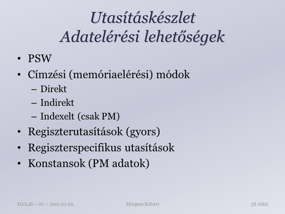 Utasításkészlet Adatelérési lehetőségek PSW Címzési (memóriaelérési) módok – Direkt – Indirekt – Indexelt (csak PM) Regiszterutasítások (gyors) Regiszterspecifikus utasítások Konstansok (PM adatok) Mingesz RóbertMicLab – 02 – 2012.02.09.38 oldal