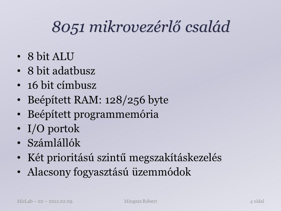 8051 mikrovezérlő család 8 bit ALU 8 bit adatbusz 16 bit címbusz Beépített RAM: 128/256 byte Beépített programmemória I/O portok Számlállók Két prioritású szintű megszakításkezelés Alacsony fogyasztású üzemmódok Mingesz RóbertMicLab – 02 – 2012.02.09.4 oldal