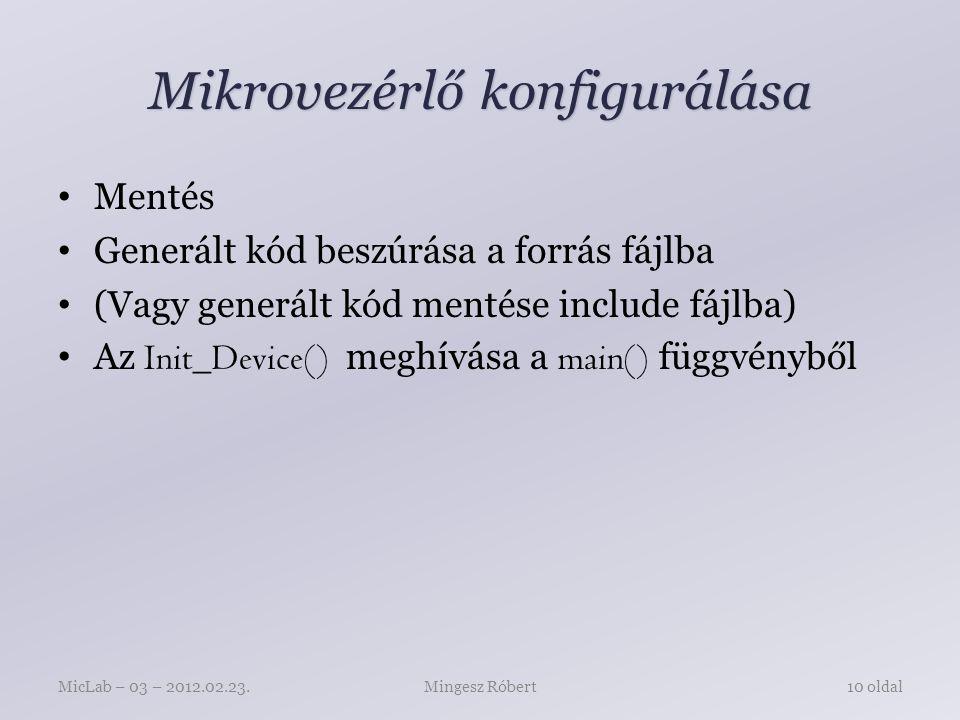 Mikrovezérlő konfigurálása Mentés Generált kód beszúrása a forrás fájlba (Vagy generált kód mentése include fájlba) Az Init_Device() meghívása a main() függvényből Mingesz RóbertMicLab – 03 – 2012.02.23.10 oldal