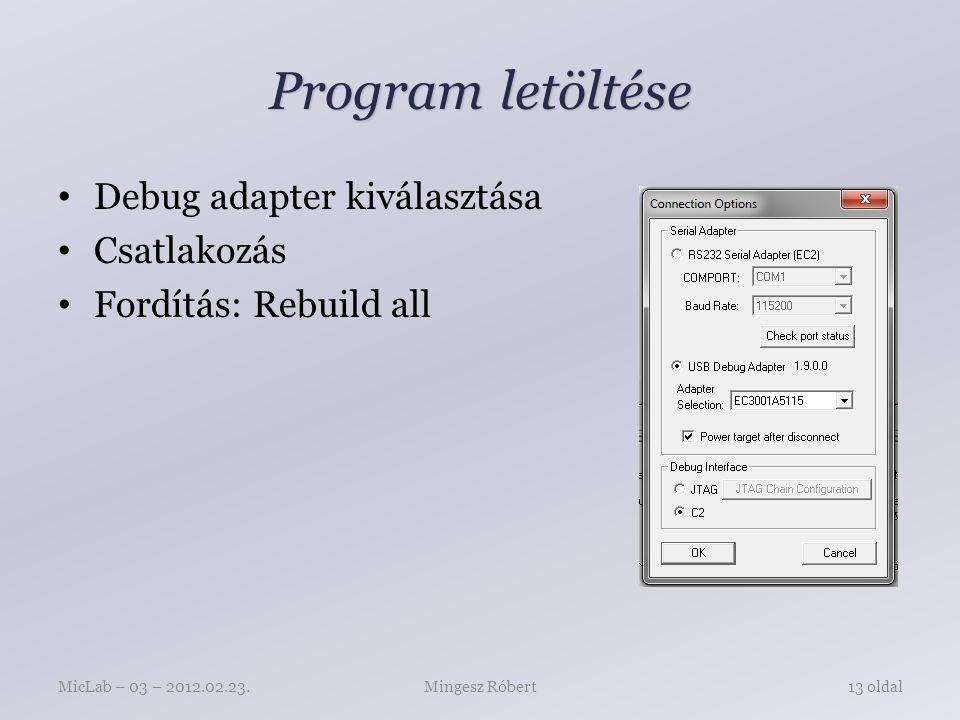 Program letöltése Debug adapter kiválasztása Csatlakozás Fordítás: Rebuild all Mingesz RóbertMicLab – 03 – 2012.02.23.13 oldal