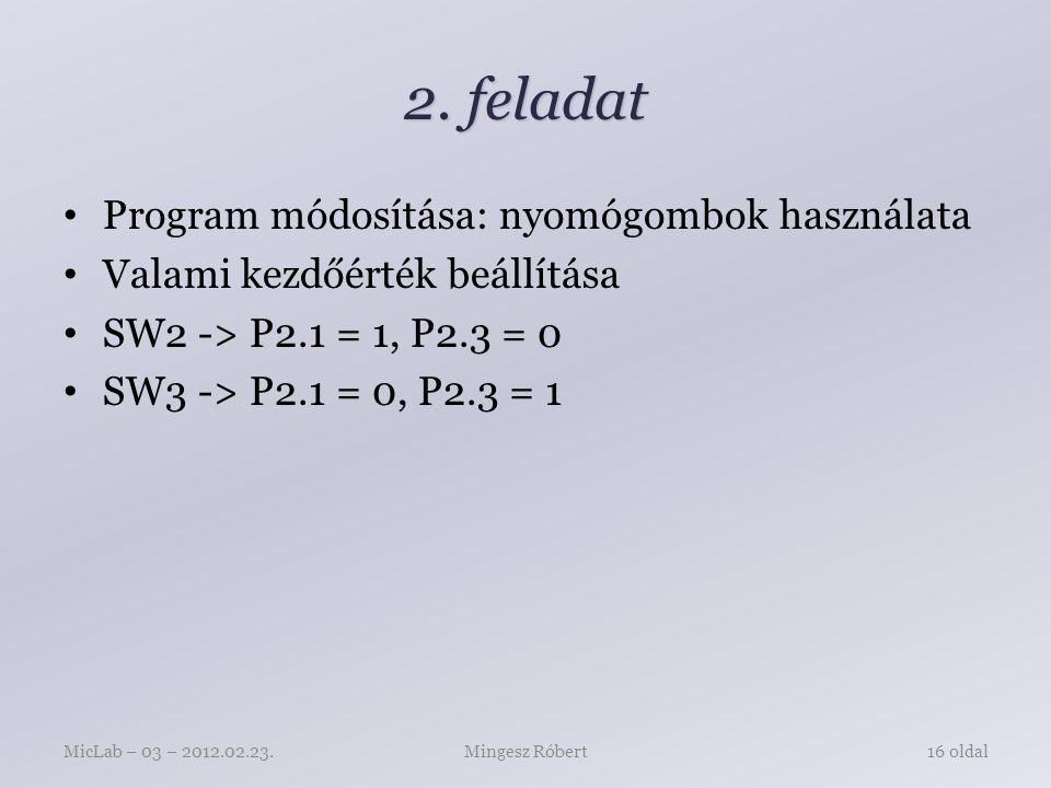 2. feladat Program módosítása: nyomógombok használata Valami kezdőérték beállítása SW2 -> P2.1 = 1, P2.3 = 0 SW3 -> P2.1 = 0, P2.3 = 1 Mingesz RóbertM