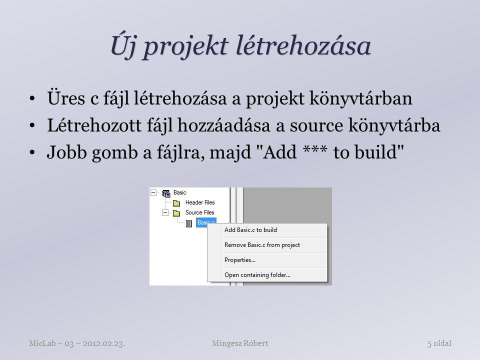 Új projekt létrehozása Üres c fájl létrehozása a projekt könyvtárban Létrehozott fájl hozzáadása a source könyvtárba Jobb gomb a fájlra, majd Add *** to build Mingesz RóbertMicLab – 03 – 2012.02.23.5 oldal
