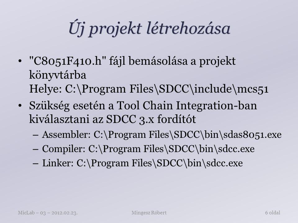Új projekt létrehozása C8051F410.h fájl bemásolása a projekt könyvtárba Helye: C:\Program Files\SDCC\include\mcs51 Szükség esetén a Tool Chain Integration-ban kiválasztani az SDCC 3.x fordítót – Assembler: C:\Program Files\SDCC\bin\sdas8051.exe – Compiler: C:\Program Files\SDCC\bin\sdcc.exe – Linker: C:\Program Files\SDCC\bin\sdcc.exe Mingesz RóbertMicLab – 03 – 2012.02.23.6 oldal