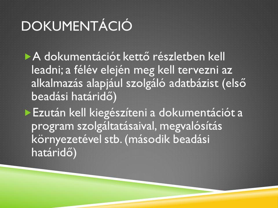 DOKUMENTÁCIÓ  A dokumentációt kettő részletben kell leadni; a félév elején meg kell tervezni az alkalmazás alapjául szolgáló adatbázist (első beadási