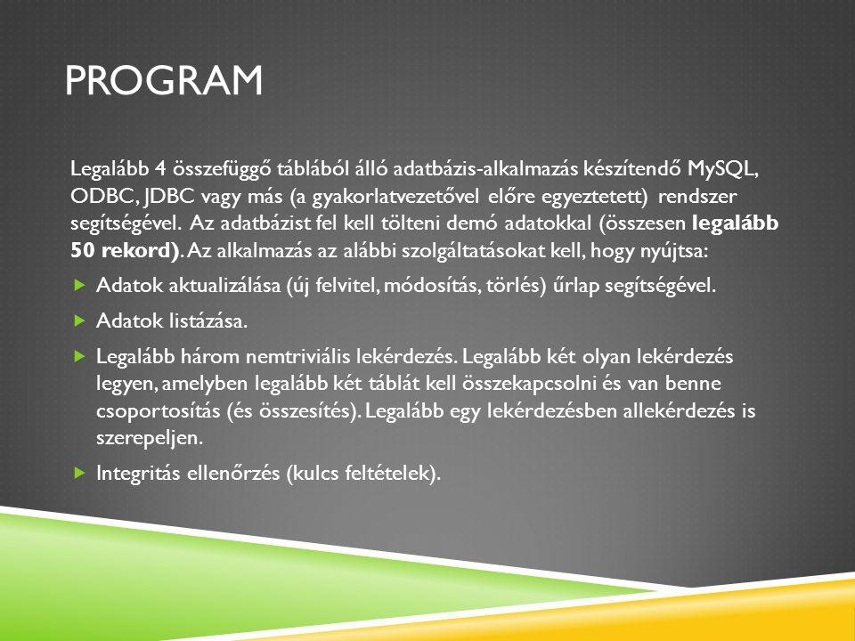 PROGRAM Legalább 4 összefüggő táblából álló adatbázis-alkalmazás készítendő MySQL, ODBC, JDBC vagy más (a gyakorlatvezetővel előre egyeztetett) rendsz