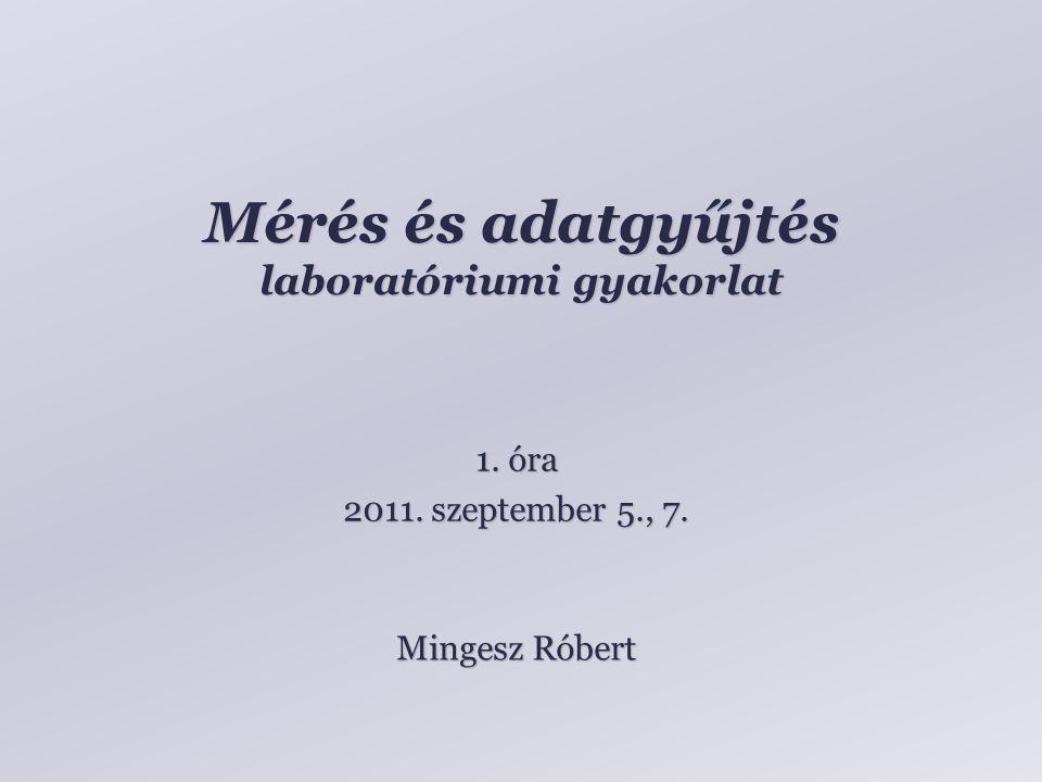 Mérés és adatgyűjtés laboratóriumi gyakorlat Mingesz Róbert 1. óra 2011. szeptember 5., 7.