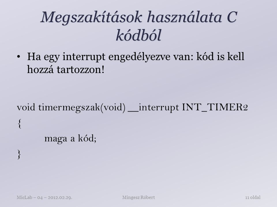 Megszakítások használata C kódból void timermegszak(void) __interrupt INT_TIMER2 { maga a kód; } Mingesz RóbertMicLab – 04 – 2012.02.29.11 oldal Ha egy interrupt engedélyezve van: kód is kell hozzá tartozzon!