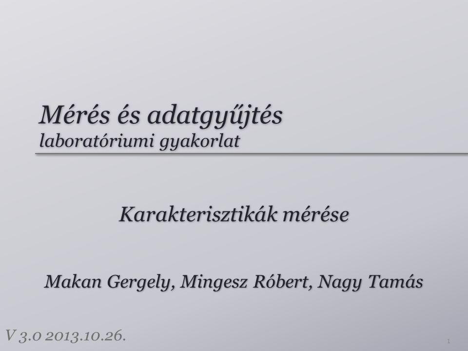 Mérés és adatgyűjtés laboratóriumi gyakorlat Karakterisztikák mérése 1 Makan Gergely, Mingesz Róbert, Nagy Tamás V 3.0 2013.10.26.