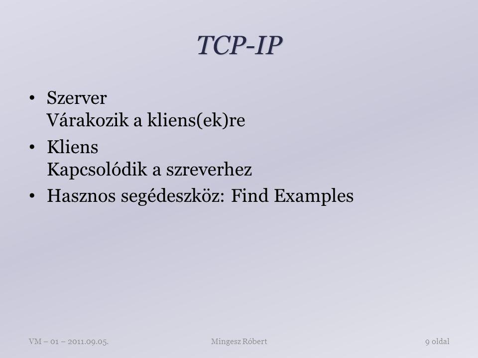 TCP-IP Szerver Várakozik a kliens(ek)re Kliens Kapcsolódik a szreverhez Hasznos segédeszköz: Find Examples Mingesz RóbertVM – 01 – 2011.09.05.9 oldal