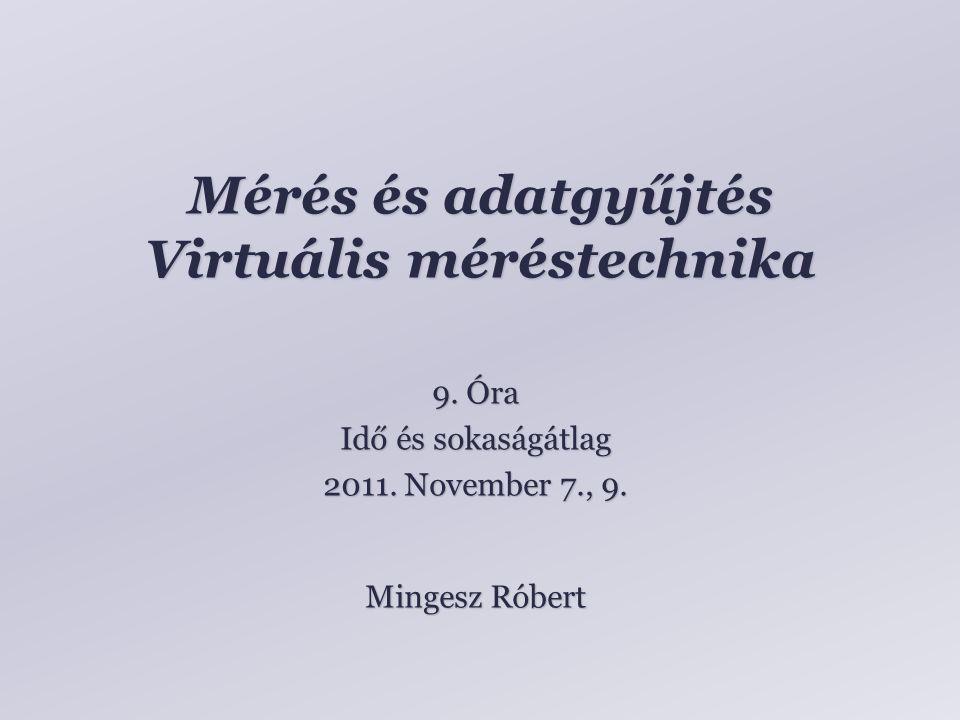 Mérés és adatgyűjtés Virtuális méréstechnika Mingesz Róbert 9. Óra Idő és sokaságátlag 2011. November 7., 9.