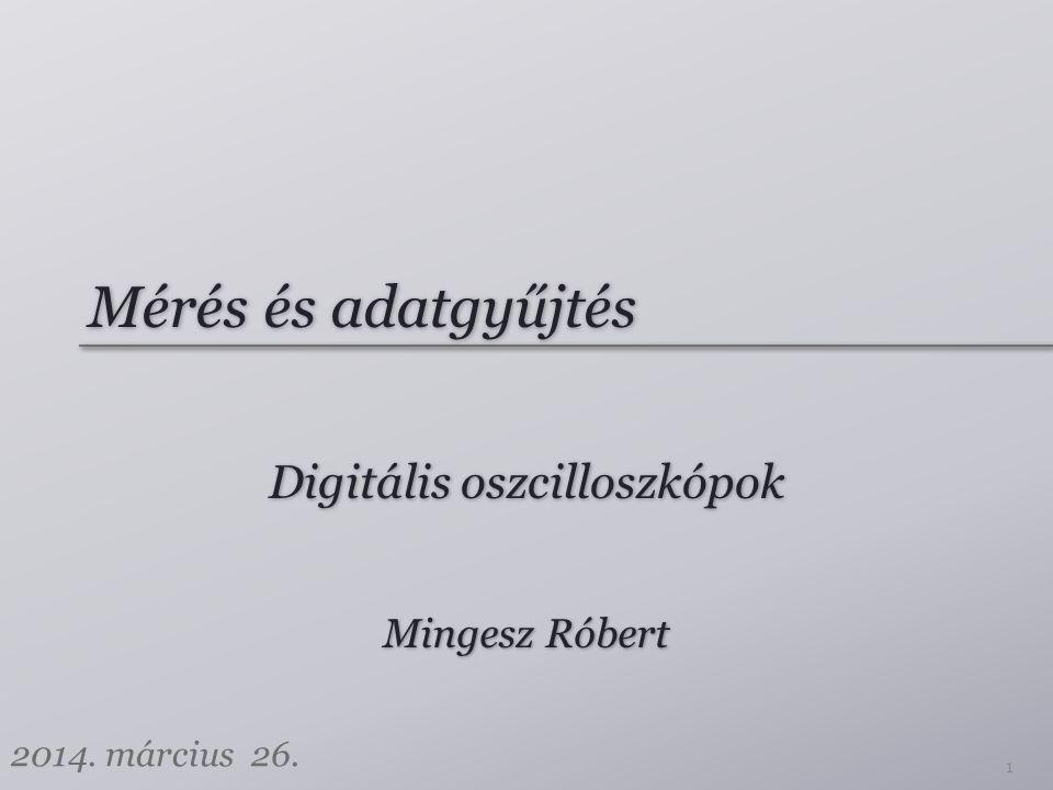 Mérés és adatgyűjtés Digitális oszcilloszkópok 1 Mingesz Róbert 2014. március 26.