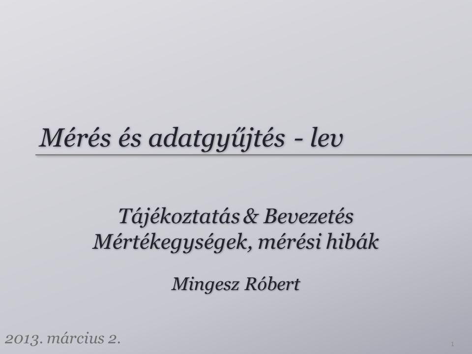 Mérés és adatgyűjtés - lev Tájékoztatás & Bevezetés Mértékegységek, mérési hibák Mingesz Róbert 2013. március 2. 1
