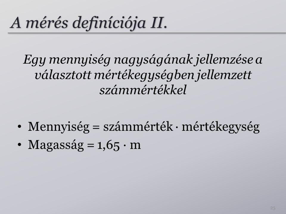 A mérés definíciója II. Egy mennyiség nagyságának jellemzése a választott mértékegységben jellemzett számmértékkel Mennyiség = számmérték ∙ mértékegys