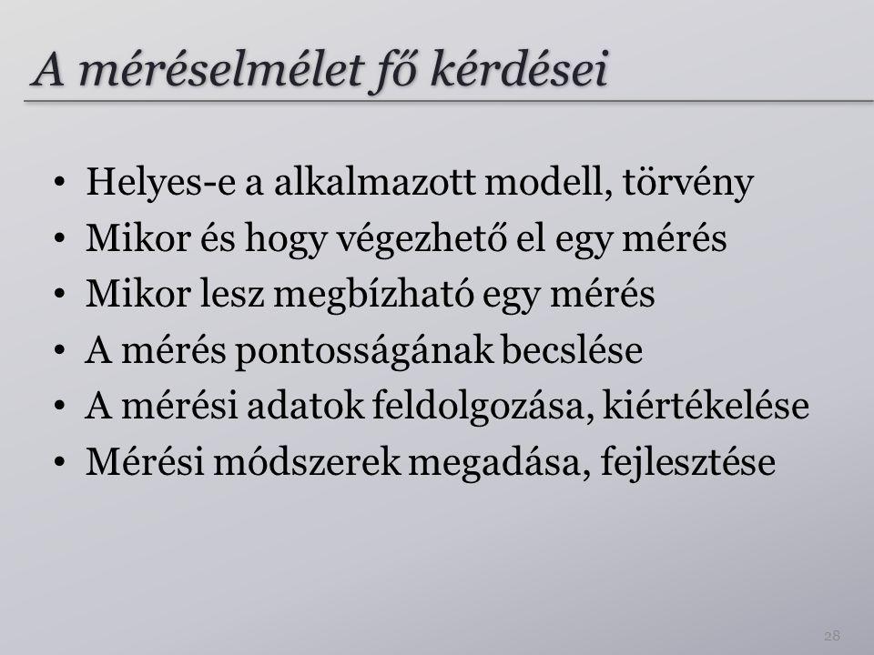 A méréselmélet fő kérdései Helyes-e a alkalmazott modell, törvény Mikor és hogy végezhető el egy mérés Mikor lesz megbízható egy mérés A mérés pontoss