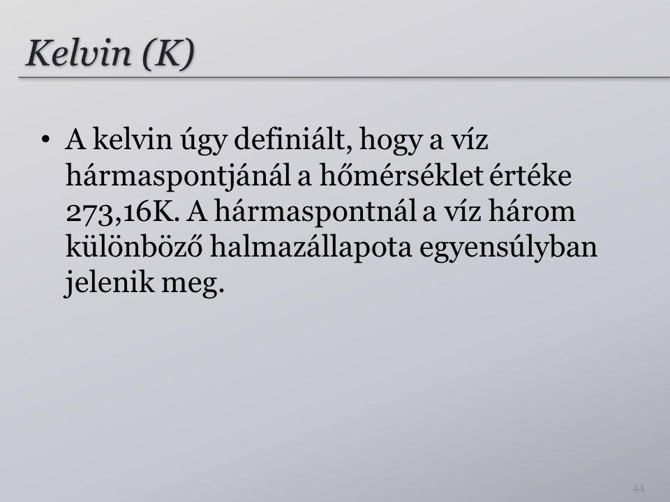 Kelvin (K) A kelvin úgy definiált, hogy a víz hármaspontjánál a hőmérséklet értéke 273,16K. A hármaspontnál a víz három különböző halmazállapota egyen