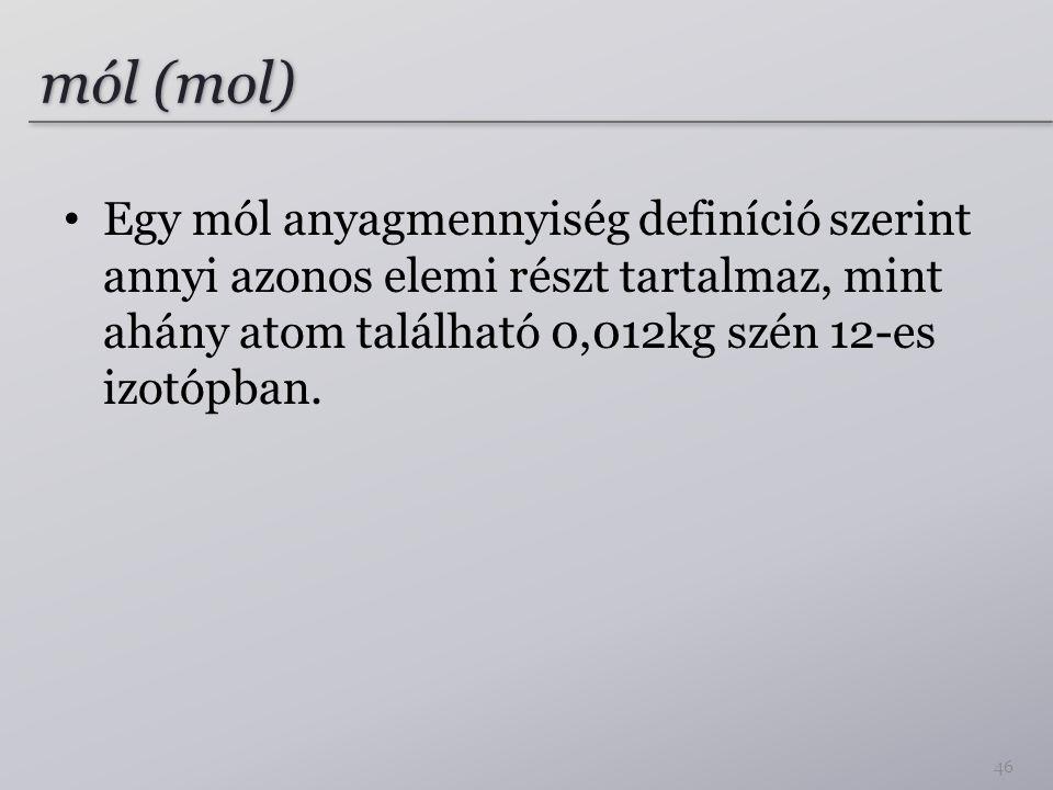 mól (mol) Egy mól anyagmennyiség definíció szerint annyi azonos elemi részt tartalmaz, mint ahány atom található 0,012kg szén 12-es izotópban. 46