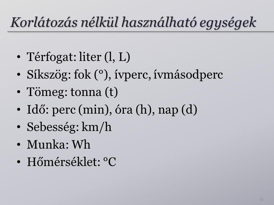Korlátozás nélkül használható egységek Térfogat: liter (l, L) Síkszög: fok (°), ívperc, ívmásodperc Tömeg: tonna (t) Idő: perc (min), óra (h), nap (d)