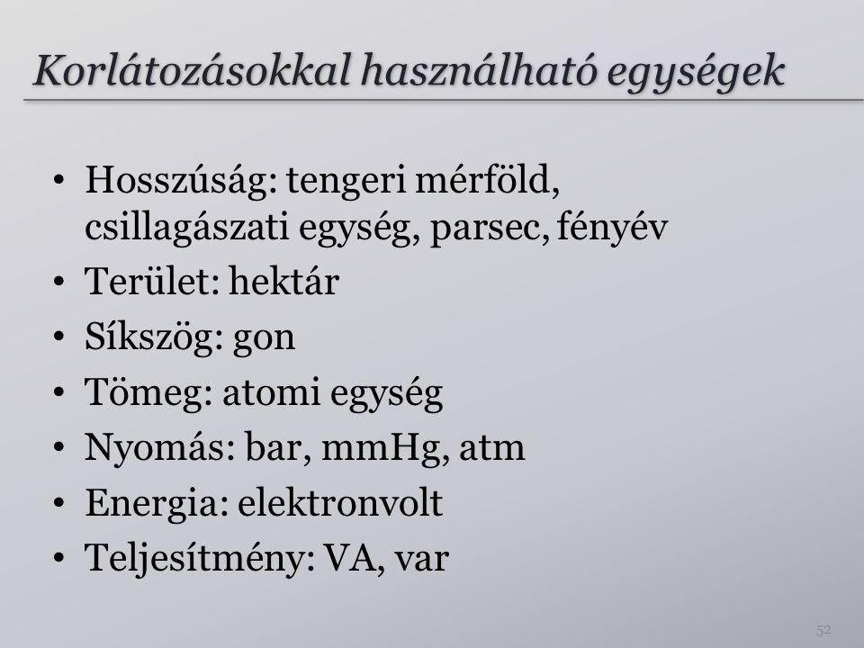 Korlátozásokkal használható egységek Hosszúság: tengeri mérföld, csillagászati egység, parsec, fényév Terület: hektár Síkszög: gon Tömeg: atomi egység