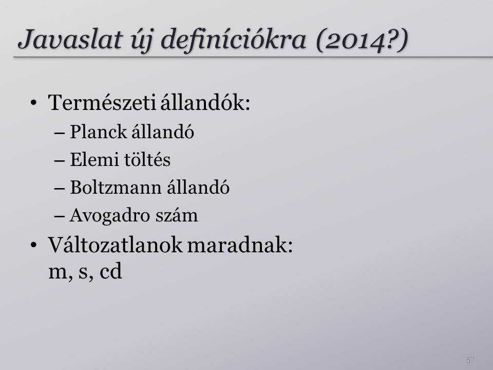 Javaslat új definíciókra (2014?) Természeti állandók: – Planck állandó – Elemi töltés – Boltzmann állandó – Avogadro szám Változatlanok maradnak: m, s