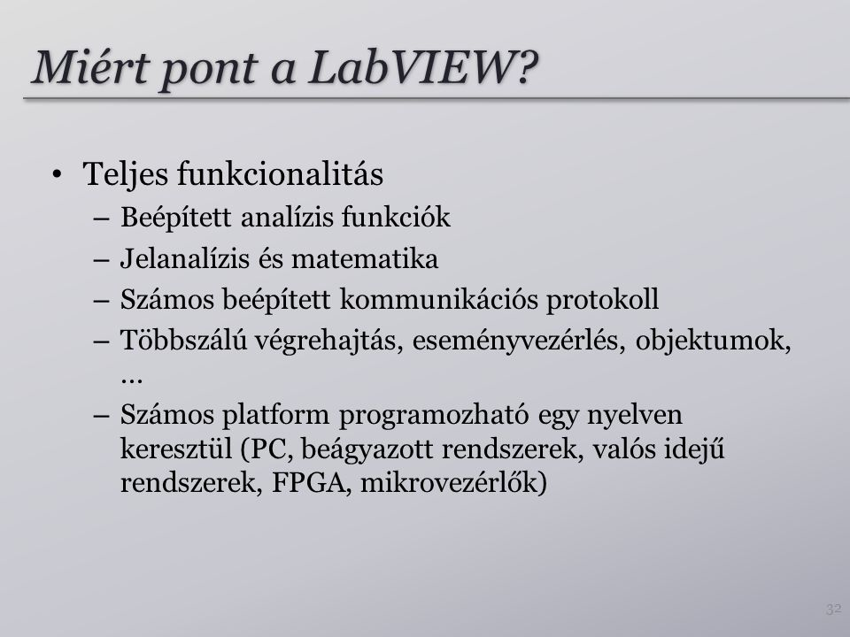 Miért pont a LabVIEW? Teljes funkcionalitás – Beépített analízis funkciók – Jelanalízis és matematika – Számos beépített kommunikációs protokoll – Töb