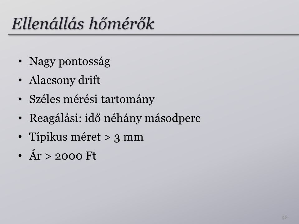 Ellenállás hőmérők Nagy pontosság Alacsony drift Széles mérési tartomány Reagálási: idő néhány másodperc Típikus méret > 3 mm Ár > 2000 Ft 98