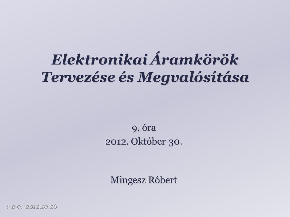 Elektronikai Áramkörök Tervezése és Megvalósítása Mingesz Róbert 9. óra 2012. Október 30. v 2.0. 2012.10.26.