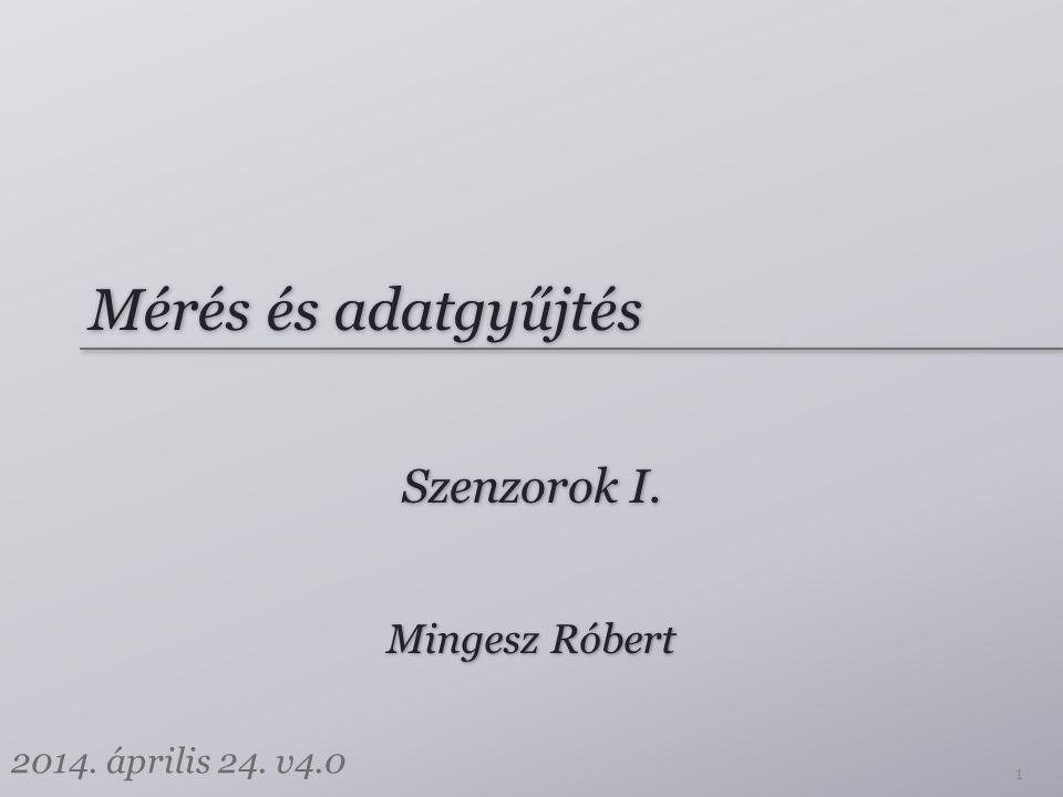 Mérés és adatgyűjtés Szenzorok I. Mingesz Róbert 2014. április 24. v4.0 1