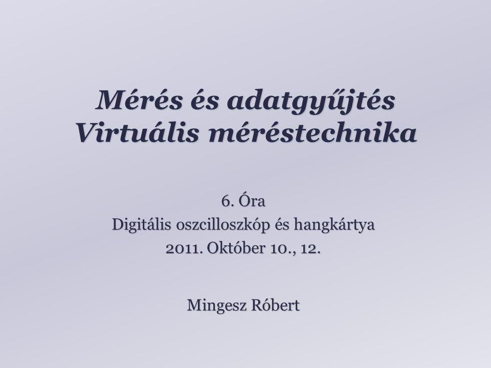 Mérés és adatgyűjtés Virtuális méréstechnika Mingesz Róbert 6. Óra Digitális oszcilloszkóp és hangkártya 2011. Október 10., 12.