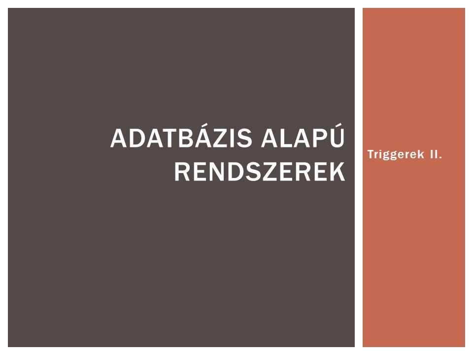 Triggerek II. ADATBÁZIS ALAPÚ RENDSZEREK