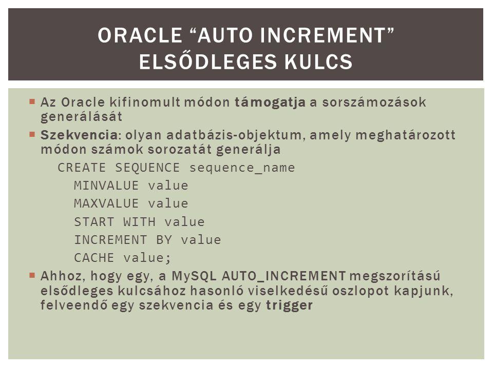  Az Oracle kifinomult módon támogatja a sorszámozások generálását  Szekvencia: olyan adatbázis-objektum, amely meghatározott módon számok sorozatát generálja CREATE SEQUENCE sequence_name MINVALUE value MAXVALUE value START WITH value INCREMENT BY value CACHE value;  Ahhoz, hogy egy, a MySQL AUTO_INCREMENT megszorítású elsődleges kulcsához hasonló viselkedésű oszlopot kapjunk, felveendő egy szekvencia és egy trigger ORACLE AUTO INCREMENT ELSŐDLEGES KULCS