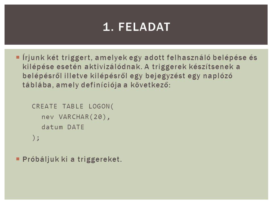 CREATE OR REPLACE TRIGGER On_Logon AFTER LOGON ON felhasználónév.Schema BEGIN INSERT INTO LOGON VALUES (USER || belepett , SYSDATE); END; / CREATE OR REPLACE TRIGGER On_Logoff BEFORE LOGOFF ON felhasználónév.Schema BEGIN INSERT INTO LOGON VALUES (USER || kilepett , SYSDATE); END; / select nev, to_char(datum, DD/MM/YYYY HH24:MI:SS ) as DATUM from logon; 1.