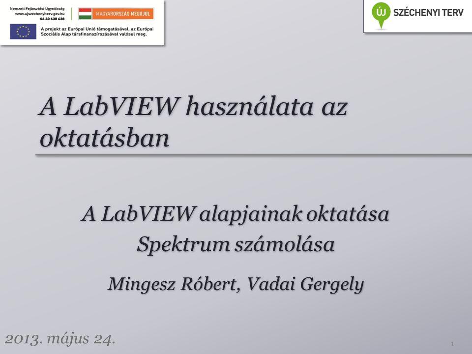 A LabVIEW használata az oktatásban A LabVIEW alapjainak oktatása Spektrum számolása A LabVIEW alapjainak oktatása Spektrum számolása 1 Mingesz Róbert, Vadai Gergely 2013.