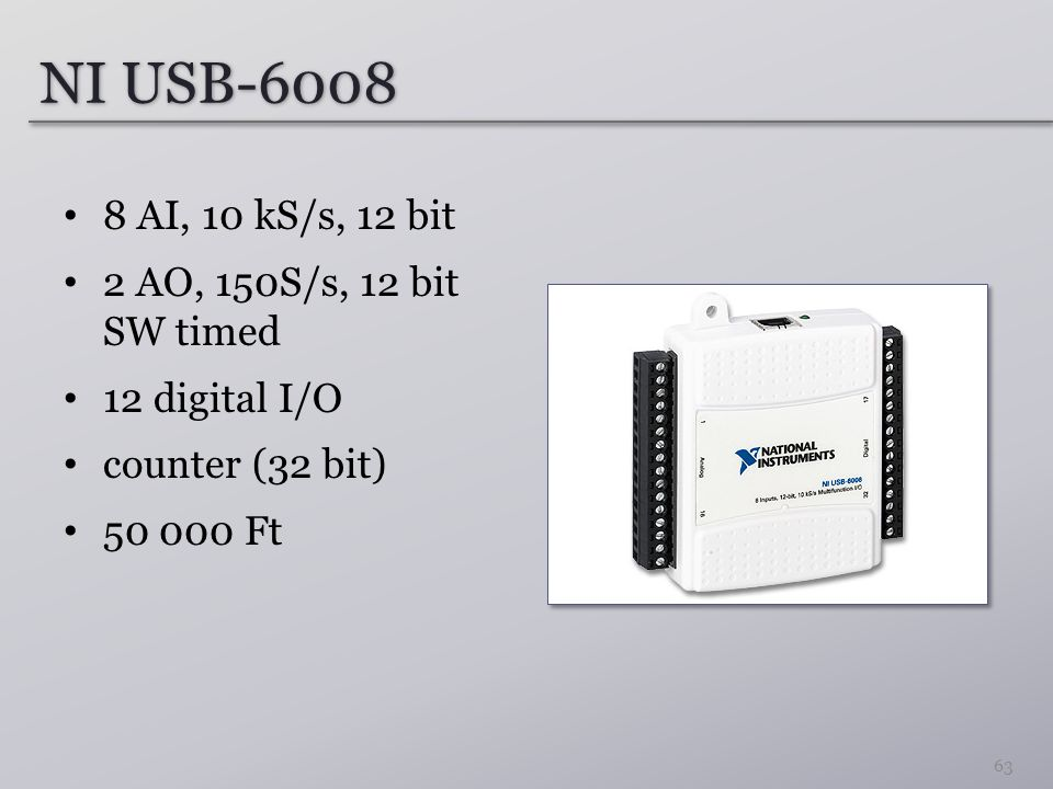 NI USB-6008 8 AI, 10 kS/s, 12 bit 2 AO, 150S/s, 12 bit SW timed 12 digital I/O counter (32 bit) 50 000 Ft 63