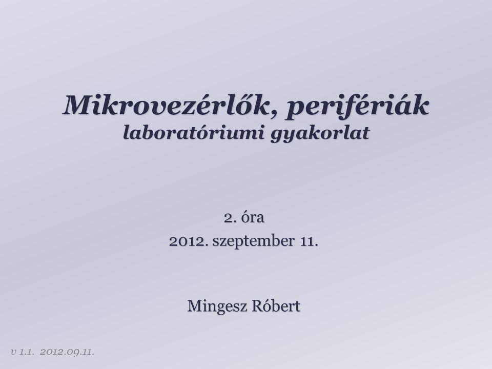 Mikrovezérlők, perifériák laboratóriumi gyakorlat Mingesz Róbert 2. óra 2012. szeptember 11. v 1.1. 2012.09.11.