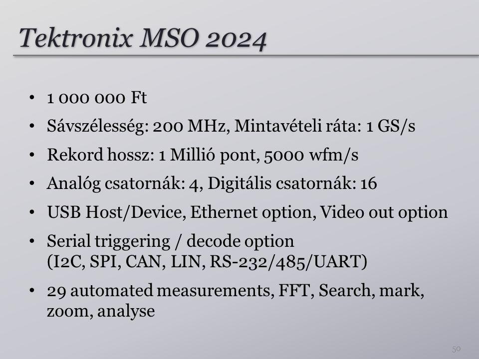 Tektronix MSO 2024 1 000 000 Ft Sávszélesség: 200 MHz, Mintavételi ráta: 1 GS/s Rekord hossz: 1 Millió pont, 5000 wfm/s Analóg csatornák: 4, Digitális csatornák: 16 USB Host/Device, Ethernet option, Video out option Serial triggering / decode option (I2C, SPI, CAN, LIN, RS-232/485/UART) 29 automated measurements, FFT, Search, mark, zoom, analyse 50