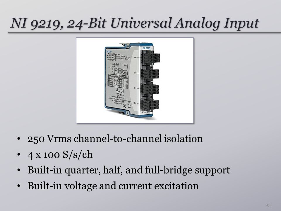 NI 9219, 24-Bit Universal Analog Input 250 Vrms channel-to-channel isolation 4 x 100 S/s/ch Built-in quarter, half, and full-bridge support Built-in voltage and current excitation 95