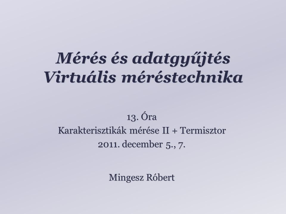Mérés és adatgyűjtés Virtuális méréstechnika Mingesz Róbert 13. Óra Karakterisztikák mérése II + Termisztor 2011. december 5., 7.
