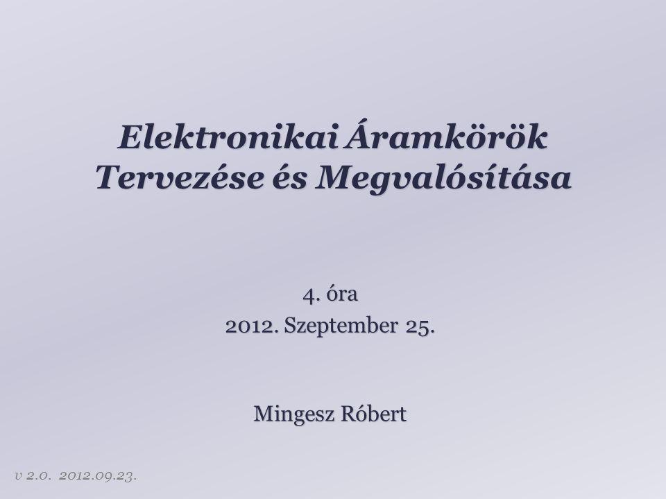 Elektronikai Áramkörök Tervezése és Megvalósítása Mingesz Róbert 4. óra 2012. Szeptember 25. v 2.0. 2012.09.23.