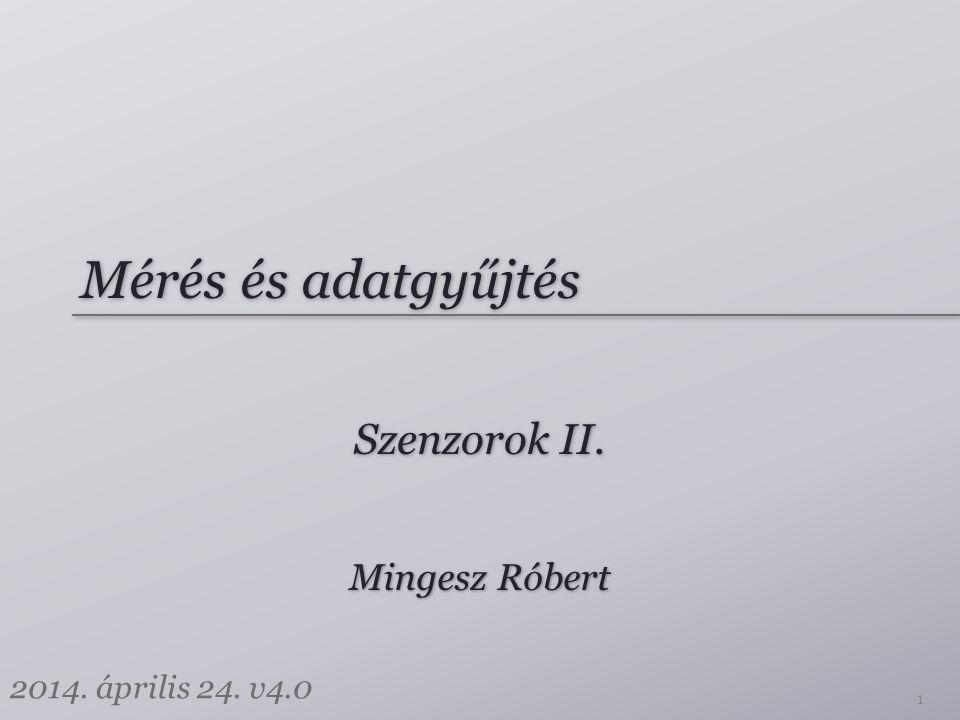 Mérés és adatgyűjtés Szenzorok II. Mingesz Róbert 2014. április 24. v4.0 1