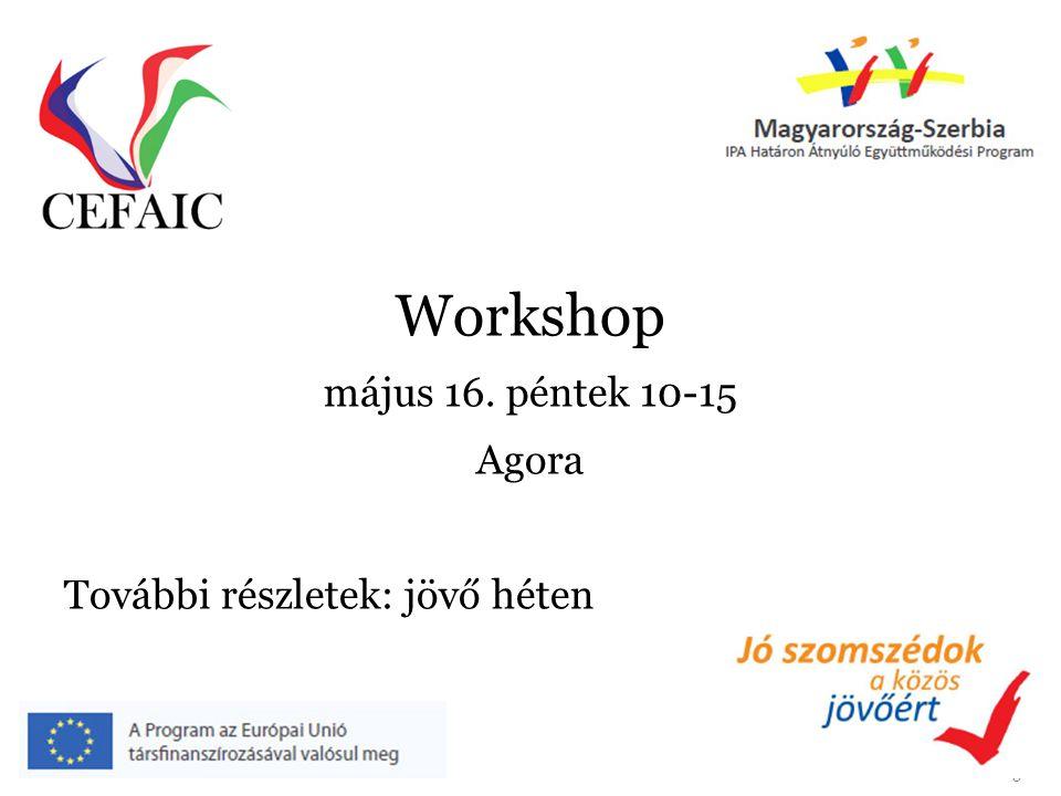 5 Workshop május 16. péntek 10-15 Agora További részletek: jövő héten