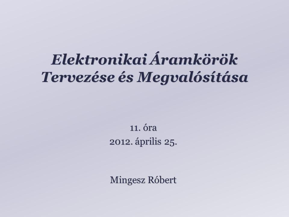 Elektronikai Áramkörök Tervezése és Megvalósítása Mingesz Róbert 11. óra 2012. április 25.