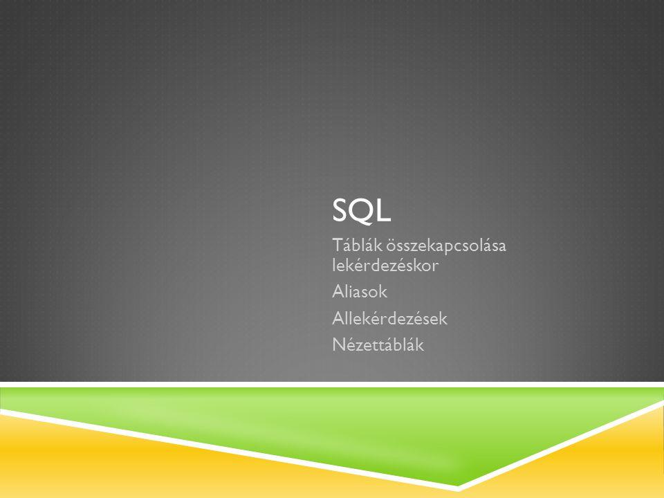 SQL Táblák összekapcsolása lekérdezéskor Aliasok Allekérdezések Nézettáblák