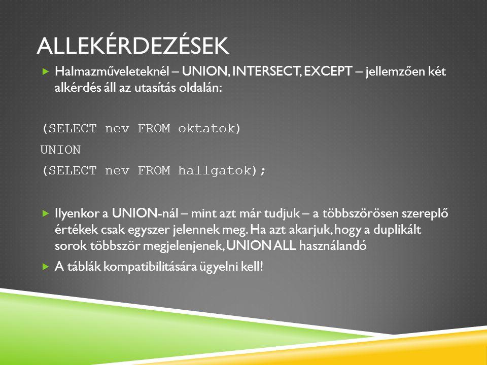 ALLEKÉRDEZÉSEK  Halmazműveleteknél – UNION, INTERSECT, EXCEPT – jellemzően két alkérdés áll az utasítás oldalán: (SELECT nev FROM oktatok) UNION (SELECT nev FROM hallgatok);  Ilyenkor a UNION-nál – mint azt már tudjuk – a többszörösen szereplő értékek csak egyszer jelennek meg.