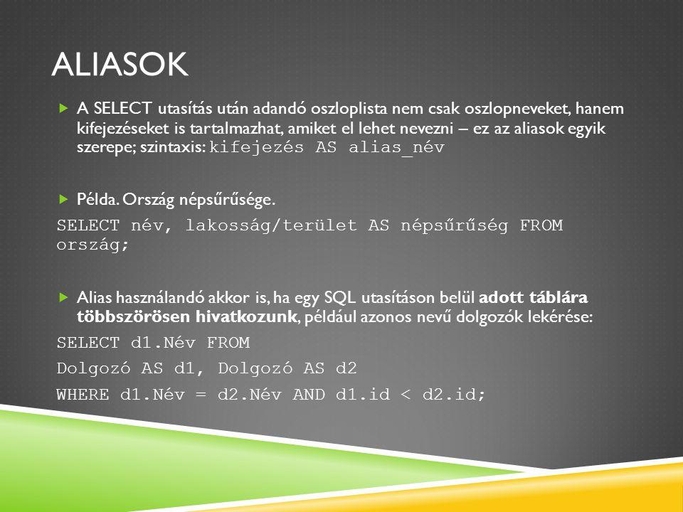 ALIASOK  A SELECT utasítás után adandó oszloplista nem csak oszlopneveket, hanem kifejezéseket is tartalmazhat, amiket el lehet nevezni – ez az aliasok egyik szerepe; szintaxis: kifejezés AS alias_név  Példa.
