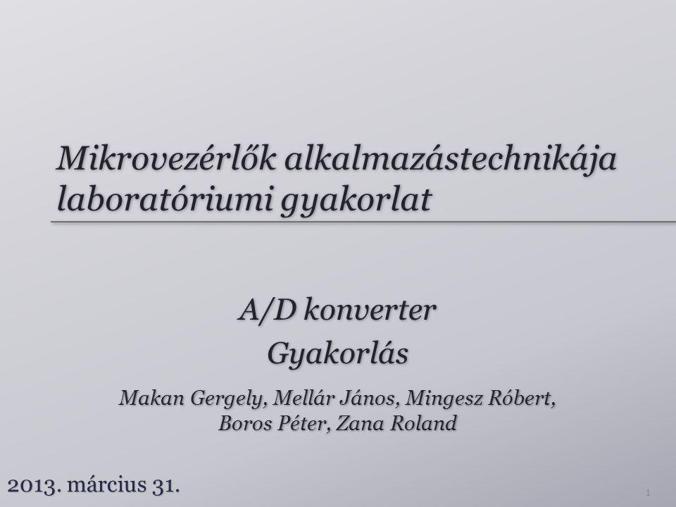 Mikrovezérlők alkalmazástechnikája laboratóriumi gyakorlat A/D konverter Gyakorlás A/D konverter Gyakorlás Makan Gergely, Mellár János, Mingesz Róbert, Boros Péter, Zana Roland Makan Gergely, Mellár János, Mingesz Róbert, Boros Péter, Zana Roland 2013.
